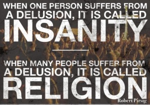 When One Person Suffers From Delusions, It's Called Insanity When Many People Suffer From Their and Other's Delusions, It's Called Religion