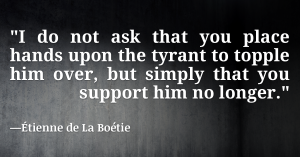 I do not ask that you place hands upon the tyrant to topple him over, but simply that you support him no longer